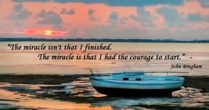 The Miracle isn't that I Finished. The Miracle is that I had the Courage to Start. John Bingham